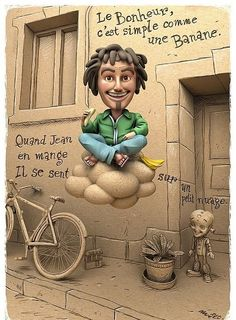 Happiness is simple —like a banana. When Jean eats one, he feels like he's floating on a small cloud.    —Matt Roussel