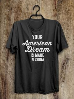 Your American Dream is made in China t shirt funny by shirtoopia