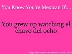 "Im brazillian but still grew up watching  ""chavo del ocho"". ;) It should say: you know you are latin if..."