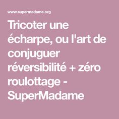 Tricoter une écharpe, ou l'art de conjuguer réversibilité + zéro roulottage - SuperMadame Couture, Points, Pull, Learn How To Knit, Wool, Knits, Bags