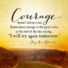 """Courage doesn't always roar. Sometimes courage is the quiet voice at thr end of the day saying """"I will try again tomorrow. """""""