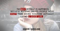 The best revenge is happiness, because nothing drives people more crazy then seeing someone actually living a good life.