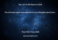 Day 137 of 365 Days to LOVE.  The Universe hears and responds to your thoughts about love this is The  Law of Attraction.
