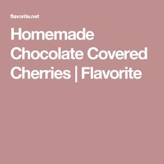 Homemade Chocolate Covered Cherries | Flavorite