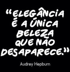 """"""" Elegância é a única beleza que não desaparece."""" - Audrey Hepburn."""