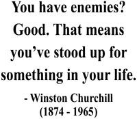 """""""You have enemies? Good. That means you've stood up for something in your life."""" Winston Churchill"""