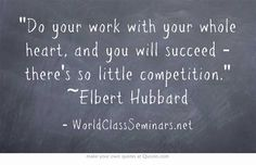 Do your work with your whole heart, and you will succeed - there's so little competition. ~Elbert Hubbard
