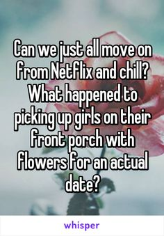 Can we just all move on from Netflix and chill? What happened to picking up girls on their front porch with flowers for an actual date?