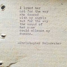 """""""I loved her not for the way she danced with my angels but for the way the sound of her name could silence my demons"""". -Christopher Poindexter."""
