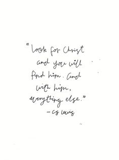 Look for Christ and you will find him, and with him everything else. -CS Lewis Yg possible tattoo quote Good Quotes, Bible Quotes, Quotes To Live By, Bible Verses, Me Quotes, Inspirational Quotes, Jesus Scriptures, Grace Quotes, Faith Bible