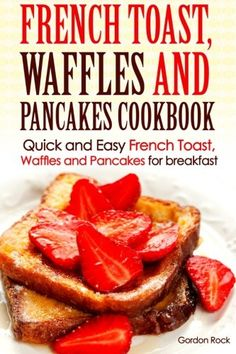 French toast, Waffles and Pancakes Cookbook: Quick and Easy French Toast, Waffles and Pancakes for breakfast (Breakfast Recipes)