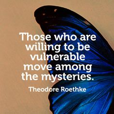 Those who are willing to be vulnerable move among the mysteries. — Theodore Roethke