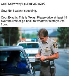 Cop: Know why I pulled you over? Guy: No. wasn't speeding. This is Texas. Please drive at least 15 over the limit or go back to whatever state you're from. Stupid Funny, Funny Jokes, Hilarious, Funny Stuff, Funny Things, Sarcastic Memes, Random Stuff, Stuff Stuff, Funny Comedy