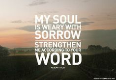 Psalm 119:28 My soul is weary with sorrow; strengthen me according to your word.