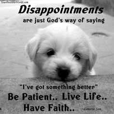 Thinking of someone specific on this one....Disappointments = God has better plans