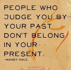 People who judge you by your past don't belong in your present. -Mandy Hale by deeplifequotes, via Flickr