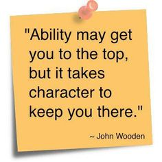 """""""Ability may get you to the top, but it takes character to keep you there.""""  ~John Wooden"""
