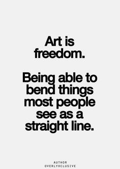 """""""Art is freedom. Being able to bend things most people see as a straight line."""" By Overlyxclusive"""