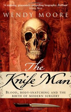 The Knife Man: Blood, Body-snatching and the Birth of Modern Surgery by Wendy Moore