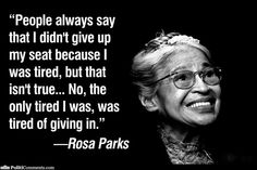 """""""People always say that I didn't give up my seat because I was tired, but that isn't true...No, the only tired I was, was tired of giving in."""" Quote by: Rosa Parks"""