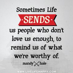 Sometimes life sends us people who don't love us enough, to remind us of what we're worthy of. -Mandy Hale by deep life quotes Mandy Hale Quotes, Cool Words, Wise Words, Great Quotes, Inspirational Quotes, Motivational, Awesome Quotes, Funny Quotes, Live Life Happy