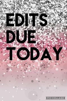Your edits are due today