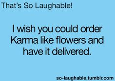 I wish I could order Karma like flowers and have it delivered