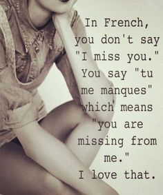 "In French, you don't say ""I miss you."" You say ""tu me manques,"" which means ""you are missing from me."" I love that. In French, you don't say ""I miss you."" You say ""tu me manques,"" which means ""you are missing from me."" I love that. Love Quotes For Her, Romantic Love Quotes, Cute Quotes, French Love Quotes, Quotes About Missing Him, Love Memes For Him, Sweet Love Quotes, Top Quotes, Sweet Words"