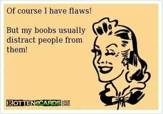 Of course I have flaws! But my boobs distract people from them..