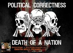 """Stifle free speech with political correctness. Let's not speak TRUTH, """"it might offend someone."""""""
