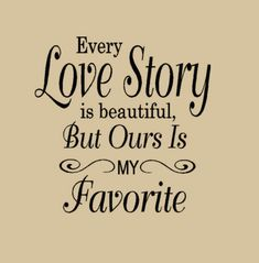 Every Love Story is Beautiful But ours is My Favorite (wall decal from HouseHoldWords - Etsy)