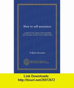 How to sell assurance (Vol-1) a guide for the agents of the Equitable life assurance society of the United States William Alexander ,   ,  , ASIN: B0080G2JQY , tutorials , pdf , ebook , torrent , downloads , rapidshare , filesonic , hotfile , megaupload , fileserve