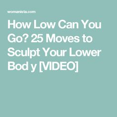 How Low Can You Go? 25 Moves to Sculpt Your Lower Bod y [VIDEO]