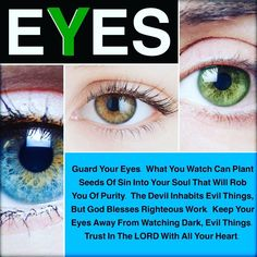 Guard Your #Eyes. What You Watch Can Plant Seeds Of Sin Into Your Soul That Will Rob You Of Purity. The Devil Inhabits Evil Things, But God Blesses Righteous Work. Keep Your Eyes Away From Watching Dark, Evil Things. Trust In The LORD With All Your Heart. ❤️✡️✝️✡️❤️ #God #Jesus #HolySpirit #wow #Beautiful #prayer #Truth #Israel #Jerusalem #amazing #faith #love #believe #Quotes #Inspiration #wisdom #Success #Soul #Motivation #beauty #Spirituality #strength #BornAgain #Saved #AreYouSaved?