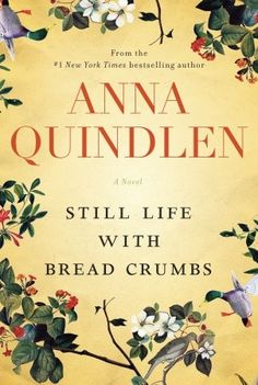 STILL LIFE WITH BREAD CRUMBS - A superb love story from Anna Quindlen, the #1 New York Times bestselling author. Publication date: January 28, 2014 by Random House.
