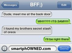 BFF;)Dude, meet me at the back door | WHY??? ITS 3AM!!!!! | I found my brothers secret stash of oreos | I'll be right there
