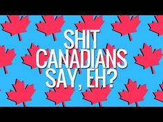 sh*t canadians say, eh?