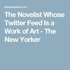The Novelist Whose Twitter Feed Is a Work of Art - The New Yorker