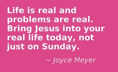 Life is Real and Problems are Real. Bring Jesus Into Your Real Life Today, Not Just on Sunday. ~Joyce Meyer