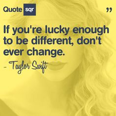 If you're lucky enough to be different, don't ever change. - Taylor Swift #quotesqr #unique #inspiration #TaylorSwift
