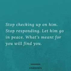 Stop checking up on him. Stop responding. Let him go in peace. What's meant … – PintoPin Truth Quotes, Me Quotes, Motivational Quotes, Inspirational Quotes, Great Quotes, Quotes To Live By, Let Him Go Quotes, Dear Self, Relationship Quotes