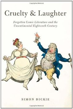 Cruelty and Laughter: Forgotten Comic Literature and the Unsentimental Eighteenth Century by Simon Dickie, http://www.amazon.com/dp/0226146189/ref=cm_sw_r_pi_dp_zwynrb149RXER