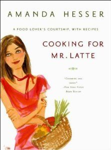 Cooking for Mr. Latte: A Food Lovers Courtship, with Recipes: Amanda Hesser: 9780393325591: Amazon.com: Books