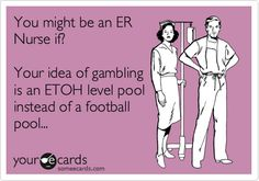 You might be an ER Nurse if? Your idea of gambling is an ETOH level pool instead of a football pool...