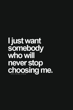 I just want somebody who will never stop choosing me