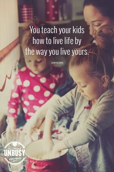 You teach your kids how to live life by the way you live yours. *So true!