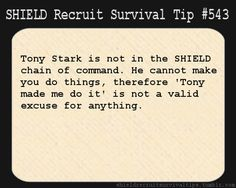S.H.I.E.L.D. Recruit Survival Tip #543: Tony Stark is not in the S.H.I.E.L.D. chain of command. He cannot make you do things, therefore 'Tony made me do it' is not a valid excuse for anything.  [Submitted by chrisevansalexoloughlin]