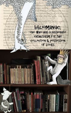 Bibliomanic: One who has a passionate enthusiasm for the collection and possession of books