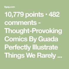 10,779 points • 482 comments - Thought-Provoking Comics By Guada Perfectly Illustrate Things We Rarely Express - 9GAG has the best funny pics, gifs, videos, gaming, anime, manga, movie, tv, cosplay, sport, food, memes, cute, fail, wtf photos on the internet!
