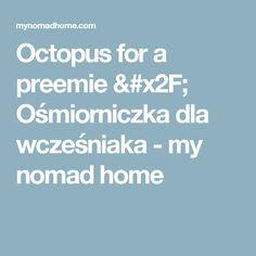 Octopus for a preemie / Ośmiorniczka dla wcześniaka - my nomad home